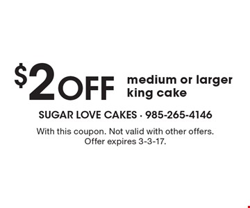 $2 off medium or larger king cake. With this coupon. Not valid with other offers. Offer expires 3-3-17.