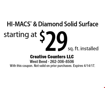 starting at $29 sq. ft. installed HI-MACS & Diamond Solid Surface. With this coupon. Not valid on prior purchases. Expires 4/14/17.