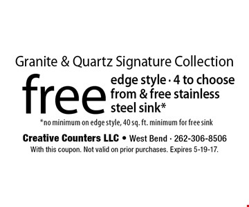 Granite & Quartz Signature Collection. Free edge style - 4 to choose from & free stainless steel sink*. *No minimum on edge style, 40 sq. ft. minimum for free sink. With this coupon. Not valid on prior purchases. Expires 5-19-17.