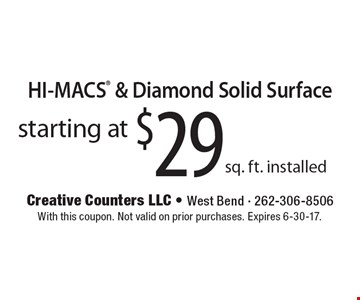 Starting at $29 sq. ft. installed HI-MACS & Diamond Solid Surface. With this coupon. Not valid on prior purchases. Expires 6-30-17.