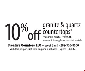 10% off granite & quartz countertops*, *minimum purchase 40 sq. ft., some restrictions apply, see associate for details. With this coupon. Not valid on prior purchases. Expires 6-30-17.