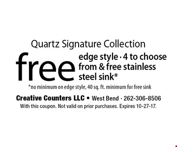 Quartz Signature Collection free edge style - 4 to choose from & free stainless steel sink* *no minimum on edge style, 40 sq. ft. minimum for free sink. With this coupon. Not valid on prior purchases. Expires 10-27-17.