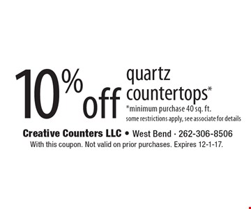 10% off quartz countertops* *minimum purchase 40 sq. ft. some restrictions apply, see associate for details. With this coupon. Not valid on prior purchases. Expires 12-1-17.