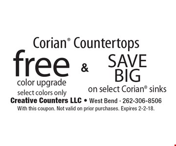 Corian Countertops free color upgrade select colors only & Save Big on select Corian sinks. With this coupon. Not valid on prior purchases. Expires 2-2-18.