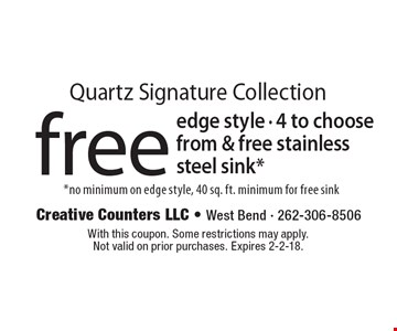 Quartz Signature Collection free edge style - 4 to choose from & free stainless steel sink. no minimum on edge style, 40 sq. ft. minimum for free sink. With this coupon. Some restrictions may apply. Not valid on prior purchases. Expires 2-2-18.