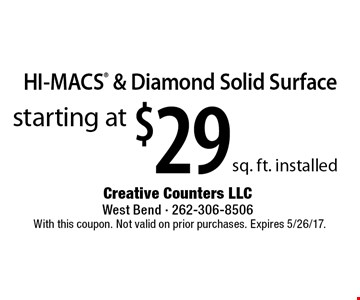 Starting at $29 sq. ft. installed HI-MACS & Diamond Solid Surface. With this coupon. Not valid on prior purchases. Expires 5/26/17.