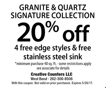 Granite & Quartz Signature Collection. 20% off 4 free edge styles & free stainless steel sink. *Minimum purchase 40 sq. ft. - some restrictions apply, see associate for details. With this coupon. Not valid on prior purchases. Expires 5/26/17.