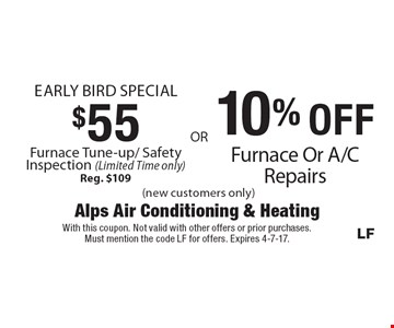 Early Bird Special, $55 Furnace Tune-up/ Safety Inspection (Limited Time only) Reg. $109 OR 10% OFF Furnace Or A/C Repairs. (new customers only). With this coupon. Not valid with other offers or prior purchases. Must mention the code LF for offers. Expires 4-7-17.
