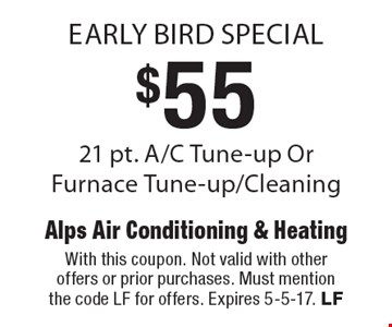 Early Bird Special. $55 21 pt. A/C Tune-up Or Furnace Tune-up/Cleaning. With this coupon. Not valid with other offers or prior purchases. Must mention the code LF for offers. Expires 5-5-17. LF