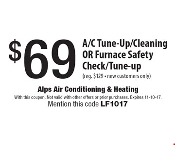 $69 A/C Tune-up/Cleaning OR Furnace Safety Check/Tune-up (reg. $129 - new customers only). With this coupon. Not valid with other offers or prior purchases. Expires 11-10-17. Mention this code LF1017