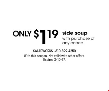only $1.19 side soup with purchase of any entree. With this coupon. Not valid with other offers. Expires 3-10-17.