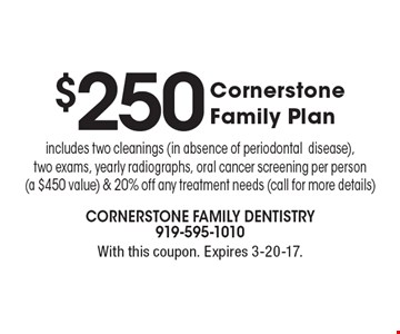 $250 Cornerstone Family Plan. Includes two cleanings (in absence of periodontal disease), two exams, yearly radiographs, oral cancer screening per person (a $450 value) & 20% off any treatment needs (call for more details). With this coupon. Expires 3-20-17.