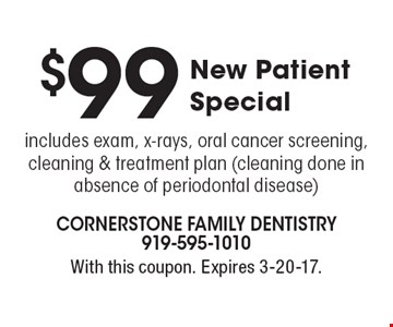 $99 New Patient Special. Includes exam, x-rays, oral cancer screening, cleaning & treatment plan (cleaning done in absence of periodontal disease). With this coupon. Expires 3-20-17.