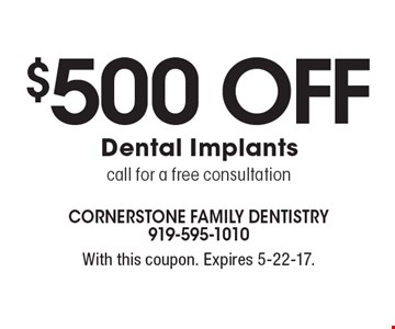 $500 Off Dental Implants. Call for a free consultation. With this coupon. Expires 5-22-17.