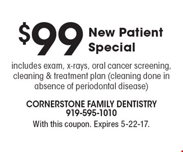 $99 New Patient Special. Includes exam, x-rays, oral cancer screening, cleaning & treatment plan (cleaning done in absence of periodontal disease). With this coupon. Expires 5-22-17.