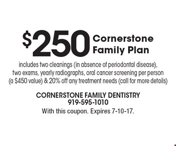 $250 Cornerstone Family Plan includes two cleanings (in absence of periodontal disease), two exams, yearly radiographs, oral cancer screening per person (a $450 value) & 20% off any treatment needs (call for more details). With this coupon. Expires 7-10-17.