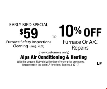 $59 Furnace Safety Inspection/Cleaning - (Reg. $129). 10% OFF Furnace Or A/C Repairs. (new customers only). With this coupon. Not valid with other offers or prior purchases. Must mention the code LF for offers. Expires 3-17-17.