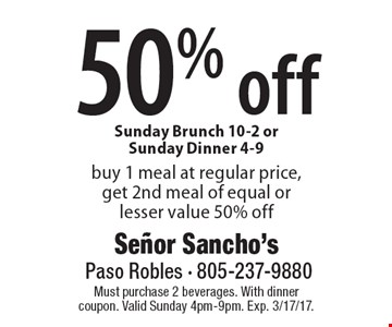 50% off buy 1 meal at regular price, get 2nd meal of equal or lesser value 50% off Sunday Brunch 10-2 or Sunday Dinner 4-9. Must purchase 2 beverages. With dinner coupon. Valid Sunday 4pm-9pm. Exp. 3/17/17.