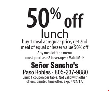 50% off lunch. Buy 1 meal at regular price, get 2nd meal of equal or lesser value 50% off Any meal off the menu must purchase 2 beverages - Valid M- F. Limit 1 coupon per table. Not valid with other offers. Limited time offer. Exp. 4/21/17.
