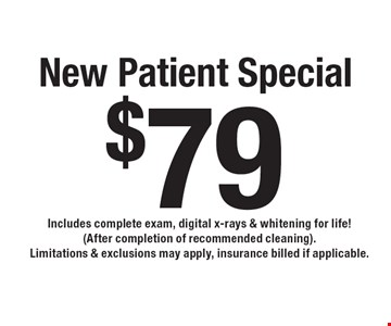 $79 New Patient Special. Includes complete exam, digital x-rays & whitening for life! (After completion of recommended cleaning). Limitations & exclusions may apply, insurance billed if applicable.