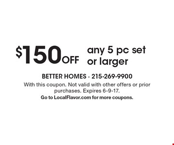 $150 Off any 5 pc set or larger. With this coupon. Not valid with other offers or prior purchases. Expires 6-9-17. Go to LocalFlavor.com for more coupons.
