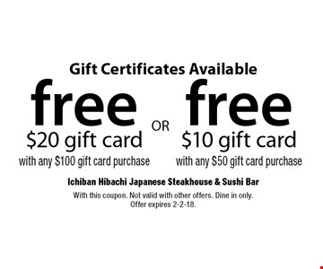 Gift Certificates Available free $20 gift card $100 gift card purchase OR free $10 gift card with any with any $50 gift card purchase. With this coupon. Not valid with other offers. Dine in only. Offer expires 2-2-18.