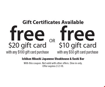 Gift Certificates Available. Free $20 gift card with any $100 gift card purchase OR Free $10 gift card with any $50 gift card purchase. With this coupon. Not valid with other offers. Dine in only. Offer expires 2-2-18.