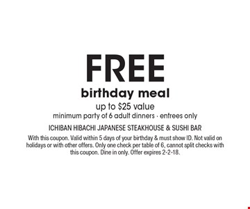 Free birthday meal, up to $25 value. Minimum party of 6 adult dinners. Entrees only. With this coupon. Valid within 5 days of your birthday & must show ID. Not valid on holidays or with other offers. Only one check per table of 6, cannot split checks with this coupon. Dine in only. Offer expires 2-2-18.
