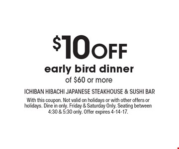 $10 Off early bird dinner of $60 or more. With this coupon. Not valid on holidays or with other offers or holidays. Dine in only. Friday & Saturday Only. Seating between 4:30 & 5:30 only. Offer expires 4-14-17.