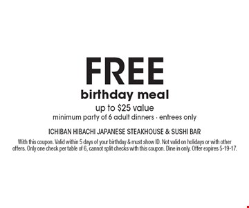 free birthday meal up to $25 value. minimum party of 6 adult dinners. entrees only. With this coupon. Valid within 5 days of your birthday & must show ID. Not valid on holidays or with other offers. Only one check per table of 6, cannot split checks with this coupon. Dine in only. Offer expires 5-19-17.