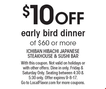 $10 OFF early bird dinner of $60 or more. With this coupon. Not valid on holidays or with other offers. Dine in only. Friday & Saturday Only. Seating between 4:30 & 5:30 only. Offer expires 9-8-17. Go to LocalFlavor.com for more coupons.