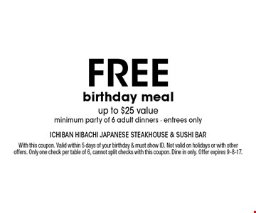 free birthday meal up to $25 value minimum party of 6 adult dinners - entrees only. With this coupon. Valid within 5 days of your birthday & must show ID. Not valid on holidays or with other offers. Only one check per table of 6, cannot split checks with this coupon. Dine in only. Offer expires 9-8-17.