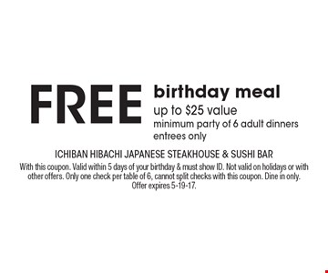 Free birthday meal. Up to $25 value, minimum party of 6 adult dinners, entrees only. With this coupon. Valid within 5 days of your birthday & must show ID. Not valid on holidays or with other offers. Only one check per table of 6, cannot split checks with this coupon. Dine in only. Offer expires 5-19-17.