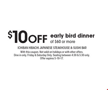 $10 Off early bird dinner of $60 or more. With this coupon. Not valid on holidays or with other offers. Dine in only. Friday & Saturday Only. Seating between 4:30 & 5:30 only. Offer expires 5-19-17.