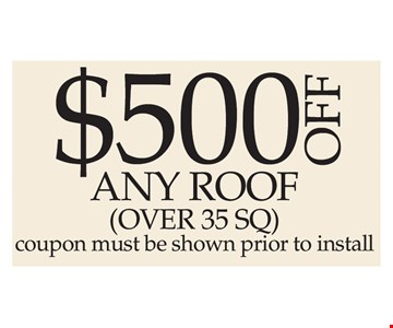 $500 Off Any Roof (Over 35 SQ). Coupon must be shown prior to install.