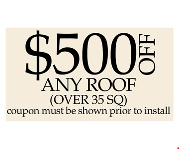 $500 Off Any Roof Over 25 SQ Ft. Coupon Must Be Shown Prior To Install
