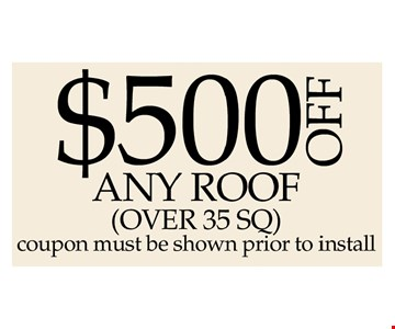 $500 off any roof over 35 sq.. Coupon must be shown prior to install.