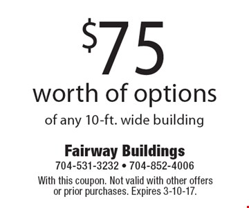 $75 worth of options of any 10-ft. wide building. With this coupon. Not valid with other offers or prior purchases. Expires 3-10-17.