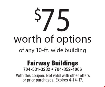 $75 worth of options of any 10-ft. wide building. With this coupon. Not valid with other offers or prior purchases. Expires 4-14-17.