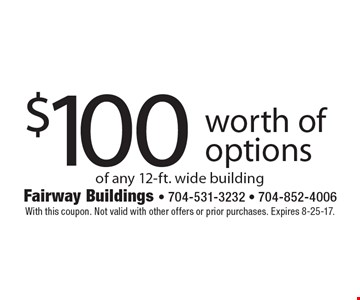 $100 worth of options of any 12-ft. wide building. With this coupon. Not valid with other offers or prior purchases. Expires 8-25-17.