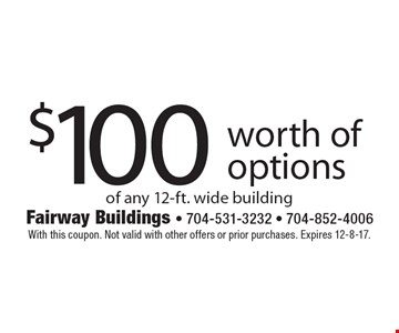$100 worth of options of any 12-ft. wide building. With this coupon. Not valid with other offers or prior purchases. Expires 12-8-17.