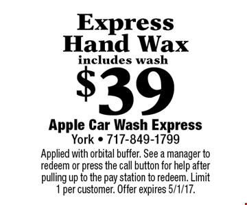 $39 Express Hand Wax includes wash. Applied with orbital buffer. See a manager to redeem or press the call button for help after pulling up to the pay station to redeem. Limit 1 per customer. Offer expires 5/1/17.