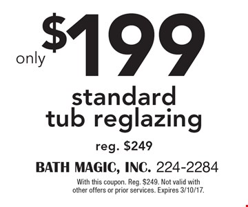 $199 standard tub reglazing reg. $249. With this coupon. Reg. $249. Not valid with other offers or prior services. Expires 3/10/17.