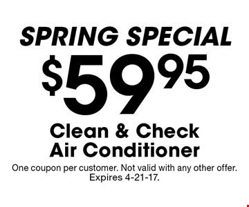 $59.95 Clean & Check Air Conditioner SPRING SPECIAL. One coupon per customer. Not valid with any other offer. Expires 4-21-17.