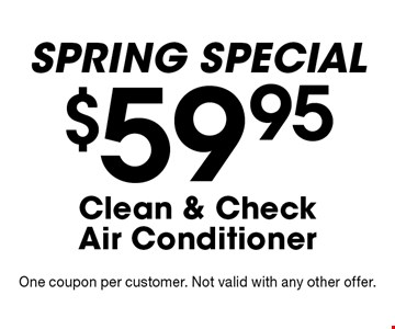 Spring SPECIAL - $59.95 Clean & Check Air Conditioner. One coupon per customer. Not valid with any other offer.