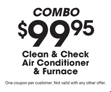 COMBO - $99.95 Clean & Check Air Conditioner & Furnace. One coupon per customer. Not valid with any other offer.
