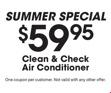 SUMMER SPECIAL - $59.95 Clean & Check Air Conditioner. One coupon per customer. Not valid with any other offer.