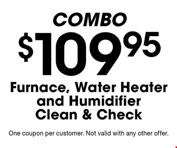 COMBO. $109.95 Furnace, Water Heater and Humidifier Clean & Check. One coupon per customer. Not valid with any other offer.