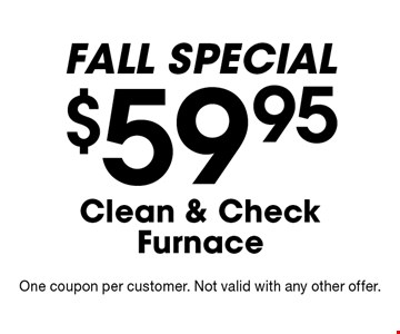 FALL SPECIAL. $59.95 Clean & Check Furnace. One coupon per customer. Not valid with any other offer.