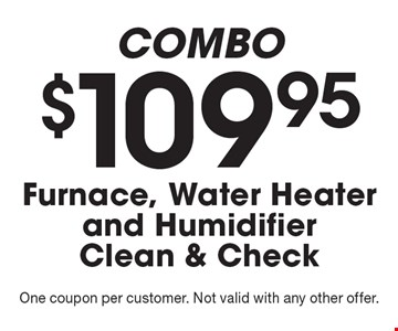 COMBO - $109.95 Furnace, Water Heater and Humidifier Clean & Check. One coupon per customer. Not valid with any other offer.